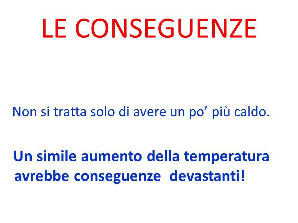 LE CONSEGUENZE Non si tratta solo di avere un po più caldo. Un simile aumento della temperatura avrebbe conseguenze devastanti!