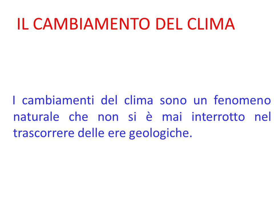 IL CAMBIAMENTO DEL CLIMA I cambiamenti del clima sono un fenomeno naturale che non si è mai interrotto nel trascorrere delle ere geologiche.