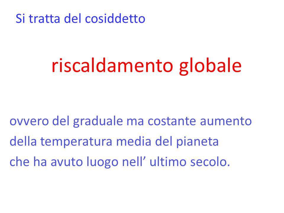 Si tratta del cosiddetto riscaldamento globale ovvero del graduale ma costante aumento della temperatura media del pianeta che ha avuto luogo nell ult