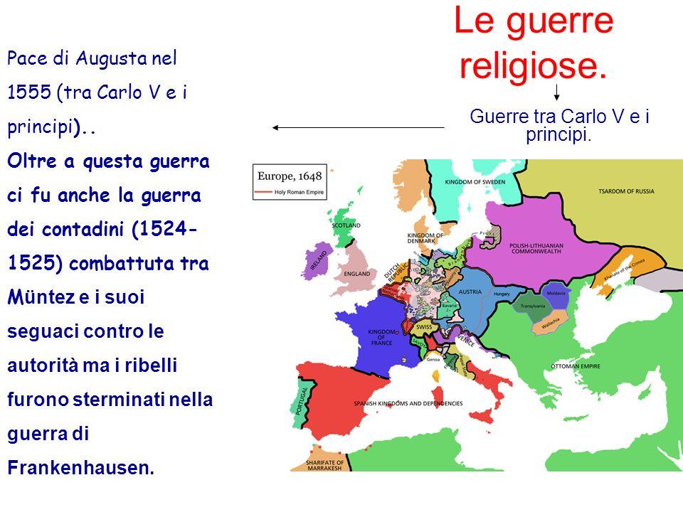Le guerre religiose. Guerre tra Carlo V e i principi. Pace di Augusta nel 1555 (tra Carlo V e i principi).. Oltre a questa guerra ci fu anche la guerr