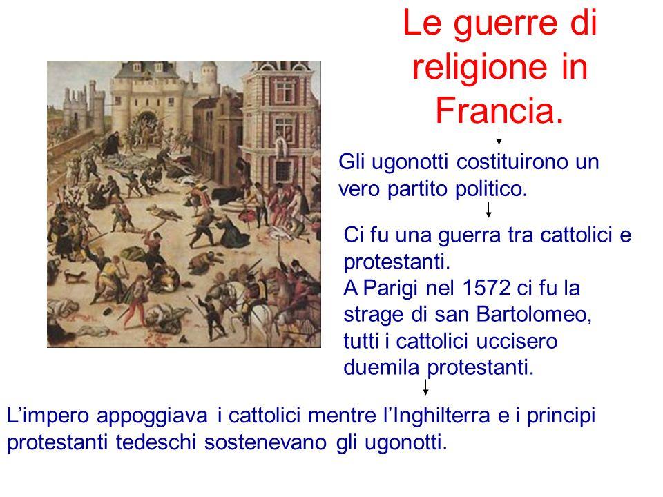 Le guerre di religione in Francia. Gli ugonotti costituirono un vero partito politico. Ci fu una guerra tra cattolici e protestanti. A Parigi nel 1572