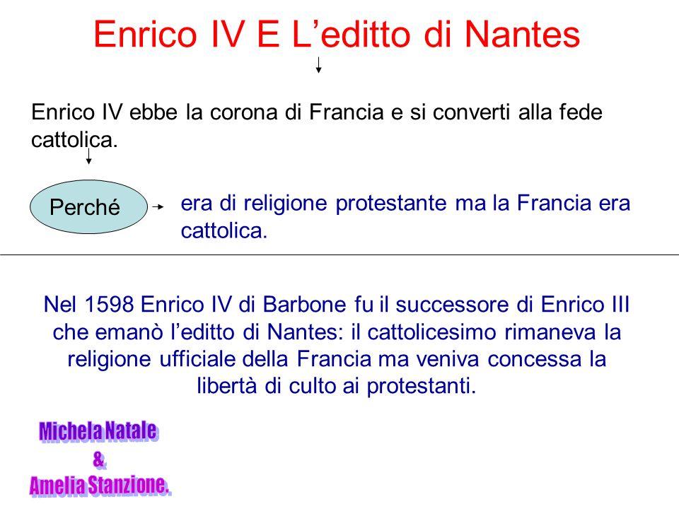 Enrico IV E Leditto di Nantes Enrico IV ebbe la corona di Francia e si converti alla fede cattolica. Perché era di religione protestante ma la Francia