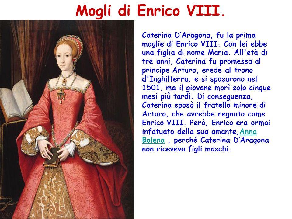 Mogli di Enrico VIII. Caterina DAragona, fu la prima moglie di Enrico VIII. Con lei ebbe una figlia di nome Maria. All'età di tre anni, Caterina fu pr