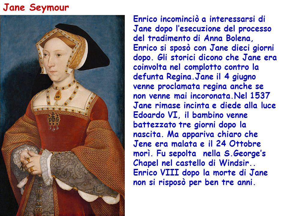 Jane Seymour Enrico incominciò a interessarsi di Jane dopo lesecuzione del processo del tradimento di Anna Bolena, Enrico si sposò con Jane dieci gior