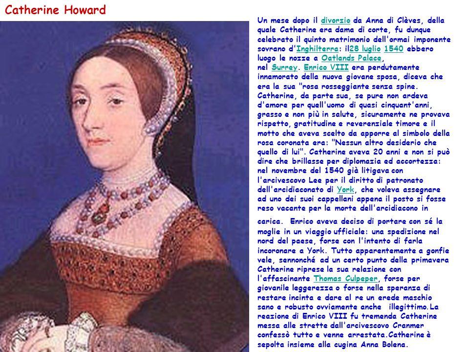 Catherine Howard Un mese dopo il divorzio da Anna di Clèves, della quale Catherine era dama di corte, fu dunque celebrato il quinto matrimonio dell ormai imponente sovrano d Inghilterra: il28 luglio 1540 ebbero luogo le nozze a Oatlands Palace, nel Surrey.
