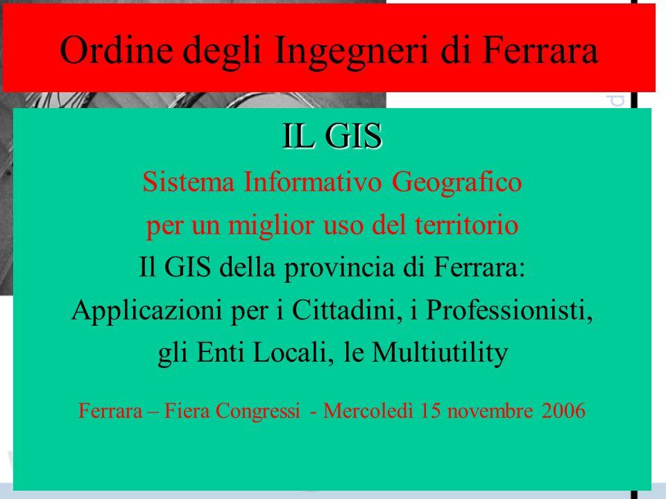 Ordine degli Ingegneri di Ferrara IL GIS Sistema Informativo Geografico per un miglior uso del territorio Il GIS della provincia di Ferrara: Applicazi