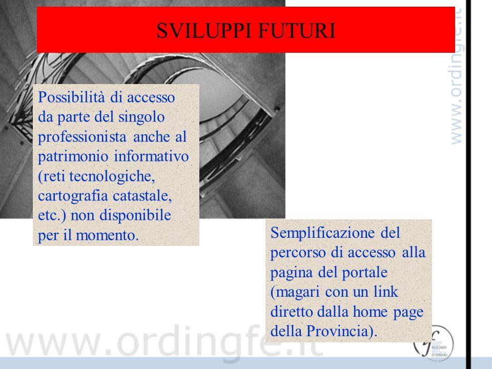SVILUPPI FUTURI Possibilità di accesso da parte del singolo professionista anche al patrimonio informativo (reti tecnologiche, cartografia catastale, etc.) non disponibile per il momento.