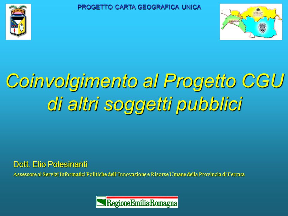 Coinvolgimento al Progetto CGU di altri soggetti pubblici Dott. Elio Polesinanti Assessore ai Servizi Informatici Politiche dellInnovazione e Risorse