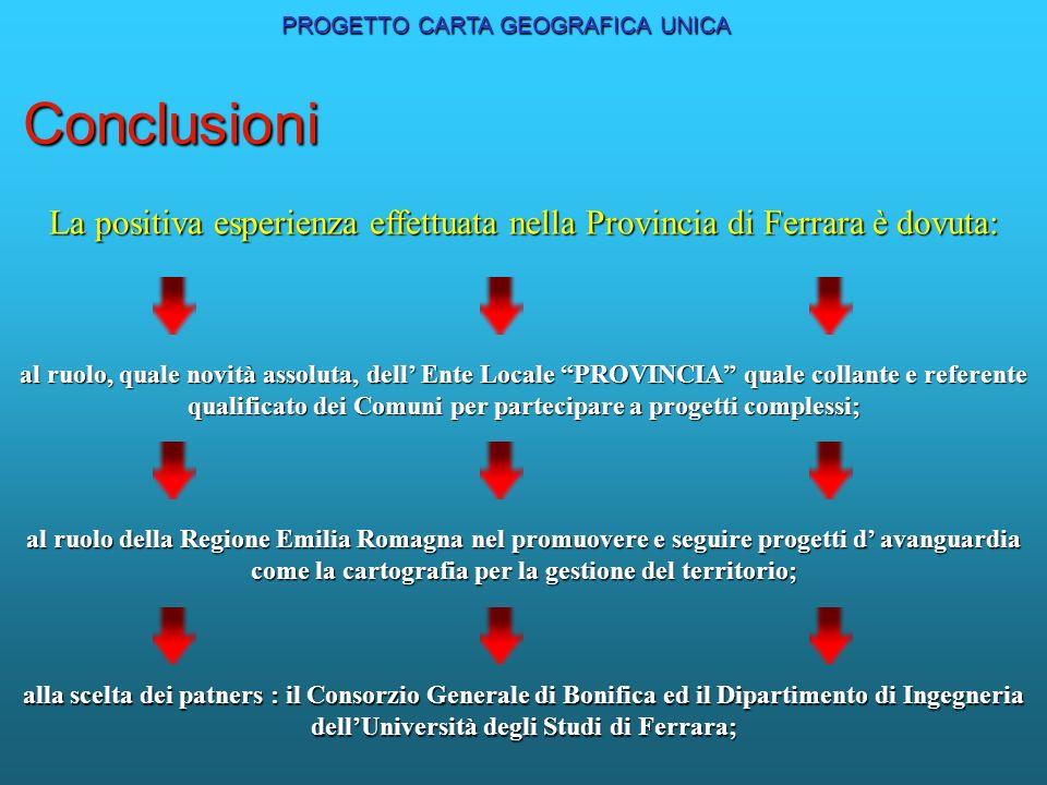 PROGETTO CARTA GEOGRAFICA UNICA Conclusioni La positiva esperienza effettuata nella Provincia di Ferrara è dovuta: al ruolo, quale novità assoluta, de