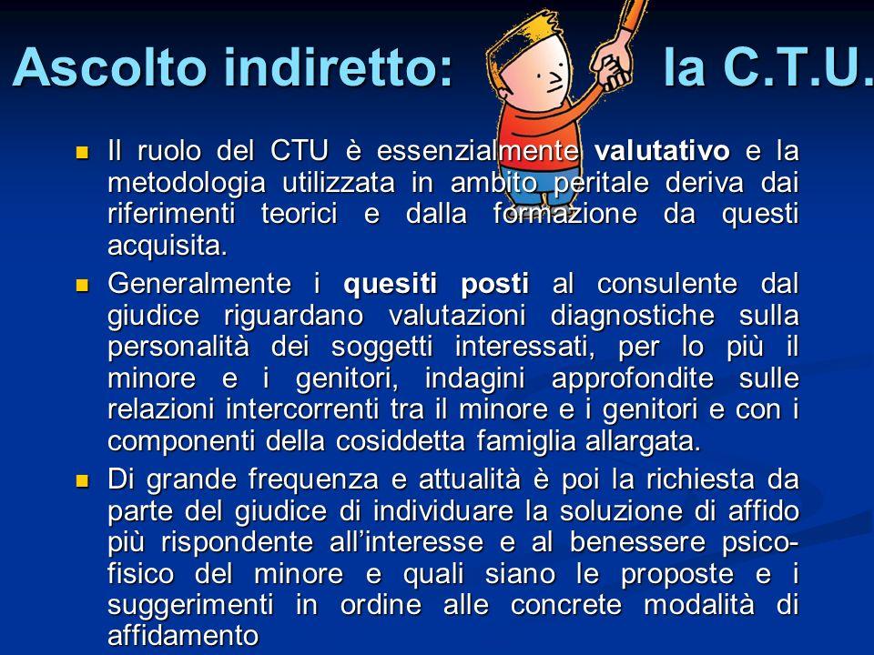 Ascolto indiretto: la C.T.U. Il ruolo del CTU è essenzialmente valutativo e la metodologia utilizzata in ambito peritale deriva dai riferimenti teoric
