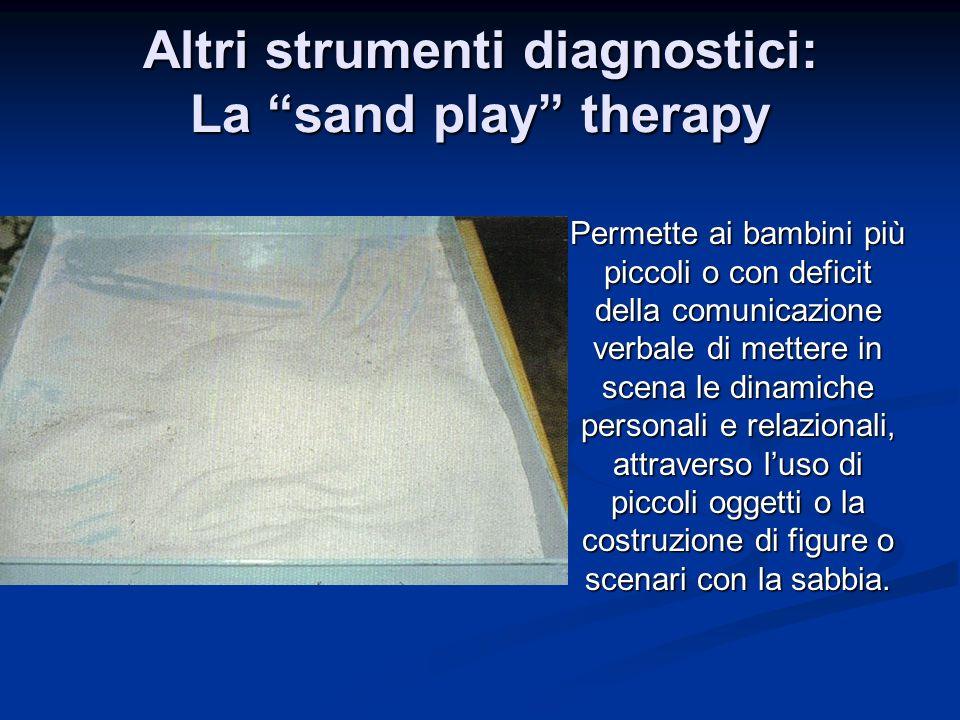 Altri strumenti diagnostici: La sand play therapy Permette ai bambini più piccoli o con deficit della comunicazione verbale di mettere in scena le din