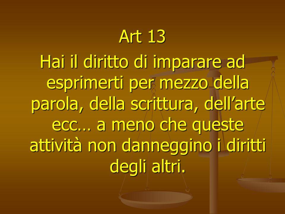 Art 13 Hai il diritto di imparare ad esprimerti per mezzo della parola, della scrittura, dellarte ecc… a meno che queste attività non danneggino i diritti degli altri.