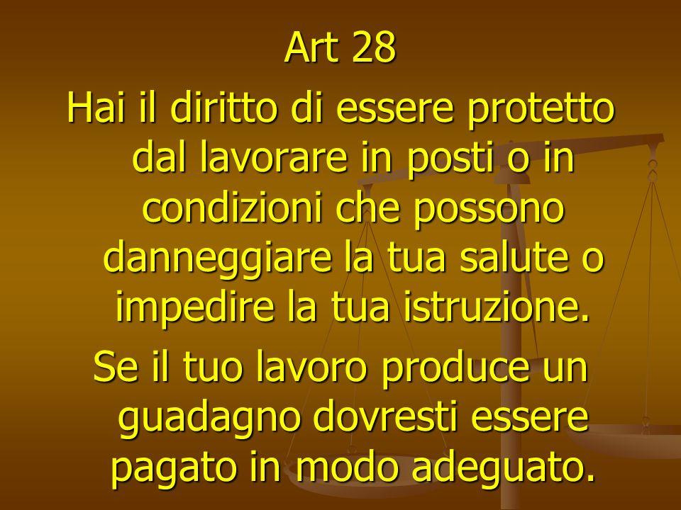 Art 28 Hai il diritto di essere protetto dal lavorare in posti o in condizioni che possono danneggiare la tua salute o impedire la tua istruzione.