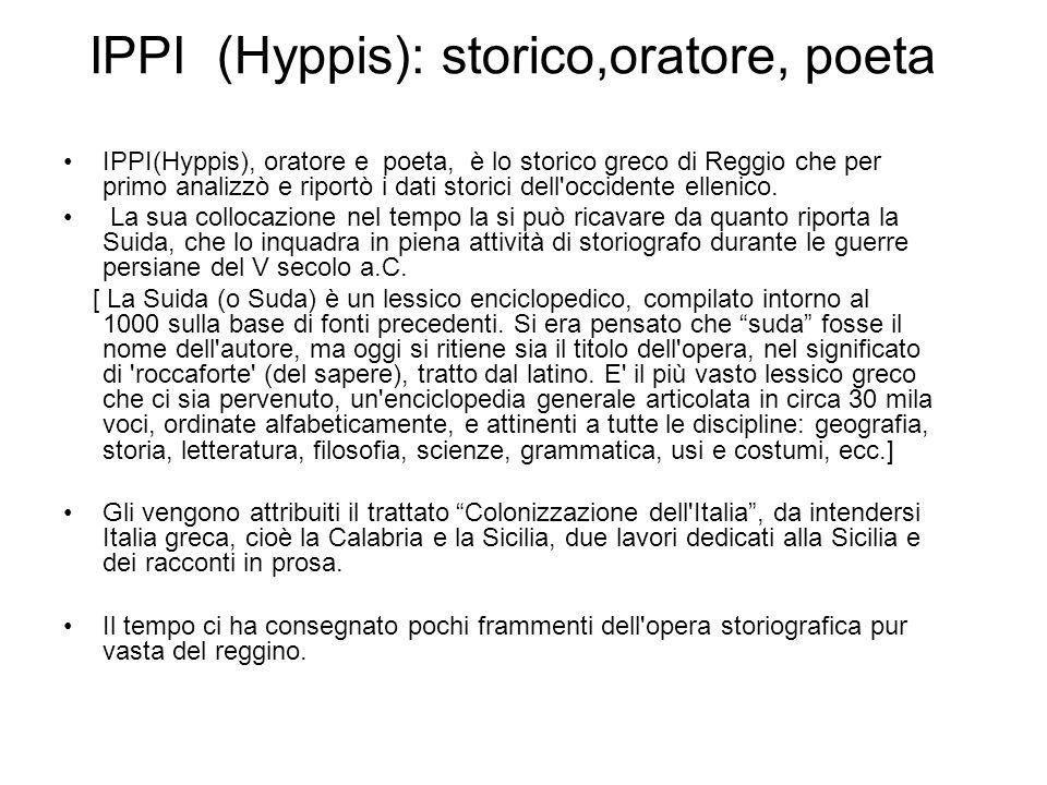 IPPI(Hyppis), oratore e poeta, è lo storico greco di Reggio che per primo analizzò e riportò i dati storici dell'occidente ellenico. La sua collocazio