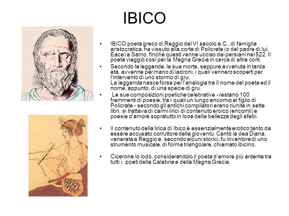 IBICO IBICO poeta greco di Reggio del VI secolo a.C., di famiglia aristocratica, ha vissuto alla corte di Policrate (o del padre di lui, Eace) a Samo, finché questi venne ucciso dai persiani nel 522.