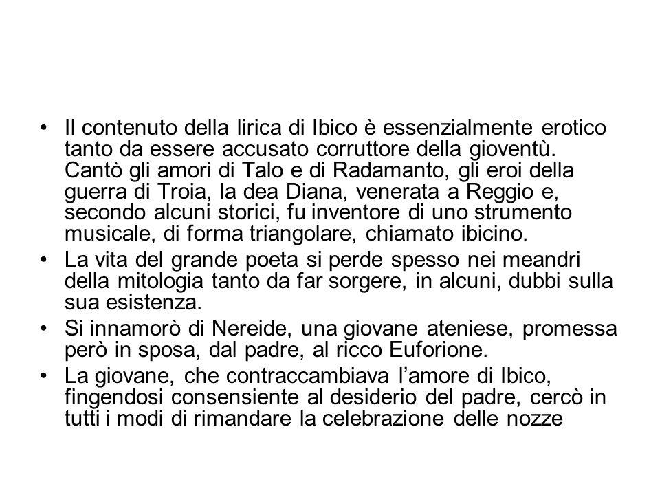Il contenuto della lirica di Ibico è essenzialmente erotico tanto da essere accusato corruttore della gioventù. Cantò gli amori di Talo e di Radamanto