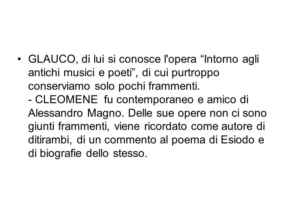 GLAUCO, di lui si conosce l'opera Intorno agli antichi musici e poeti, di cui purtroppo conserviamo solo pochi frammenti. - CLEOMENE fu contemporaneo