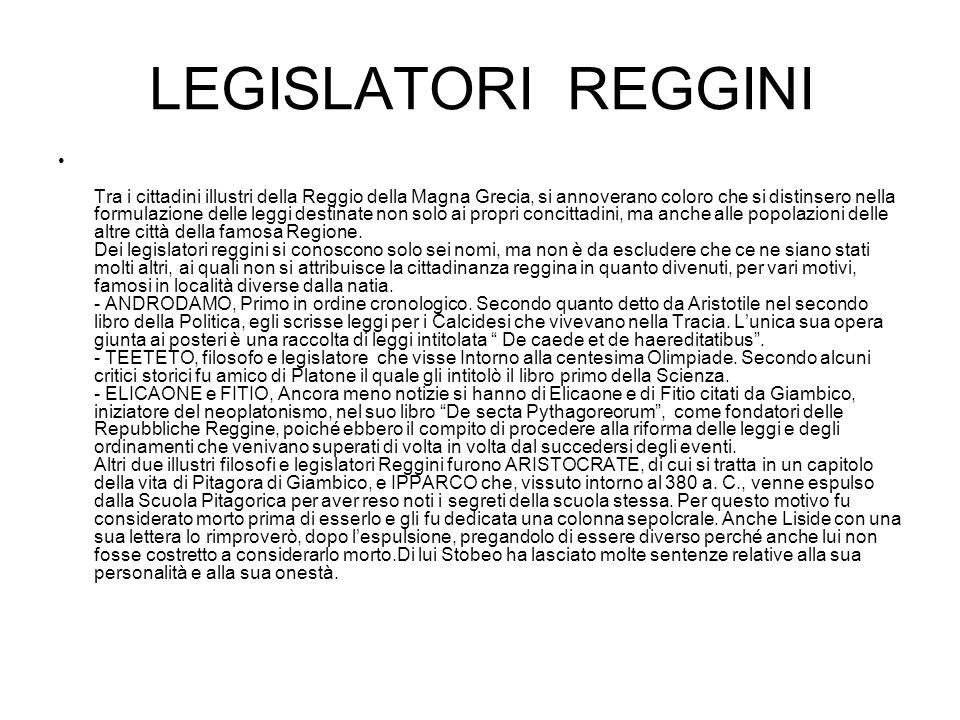 LEGISLATORI REGGINI Tra i cittadini illustri della Reggio della Magna Grecia, si annoverano coloro che si distinsero nella formulazione delle leggi destinate non solo ai propri concittadini, ma anche alle popolazioni delle altre città della famosa Regione.