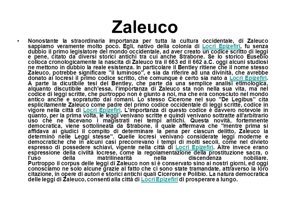 Zaleuco Nonostante la straordinaria importanza per tutta la cultura occidentale, di Zaleuco sappiamo veramente molto poco. Egli, nativo della colonia