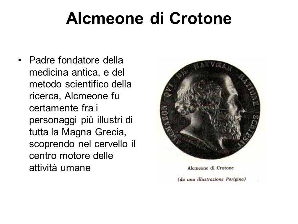 Alcmeone di Crotone Padre fondatore della medicina antica, e del metodo scientifico della ricerca, Alcmeone fu certamente fra i personaggi più illustri di tutta la Magna Grecia, scoprendo nel cervello il centro motore delle attività umane
