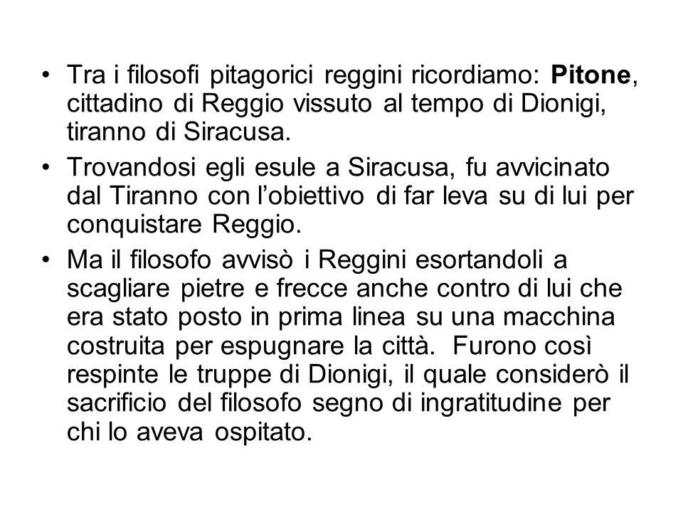 Tra i filosofi pitagorici reggini ricordiamo: Pitone, cittadino di Reggio vissuto al tempo di Dionigi, tiranno di Siracusa. Trovandosi egli esule a Si