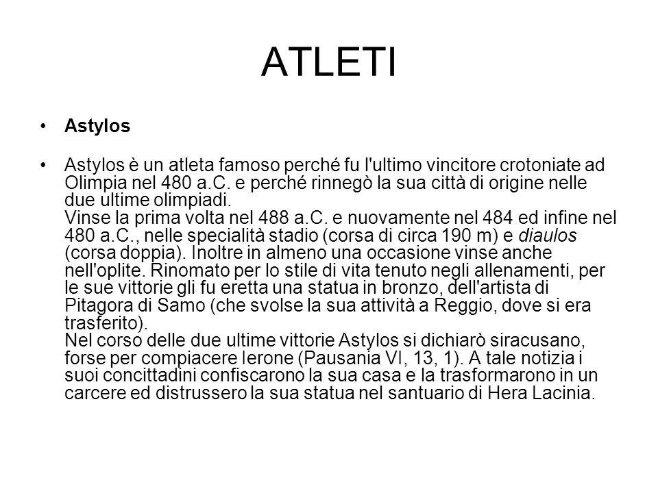 ATLETI Astylos Astylos è un atleta famoso perché fu l'ultimo vincitore crotoniate ad Olimpia nel 480 a.C. e perché rinnegò la sua città di origine nel