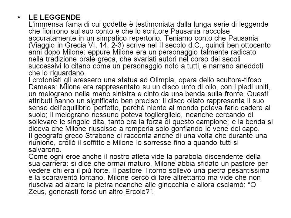 LE LEGGENDE Limmensa fama di cui godette è testimoniata dalla lunga serie di leggende che fiorirono sul suo conto e che lo scrittore Pausania raccolse accuratamente in un simpatico repertorio.