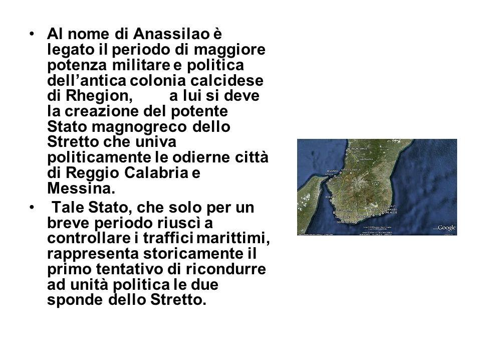 Al nome di Anassilao è legato il periodo di maggiore potenza militare e politica dellantica colonia calcidese di Rhegion, a lui si deve la creazione del potente Stato magnogreco dello Stretto che univa politicamente le odierne città di Reggio Calabria e Messina.