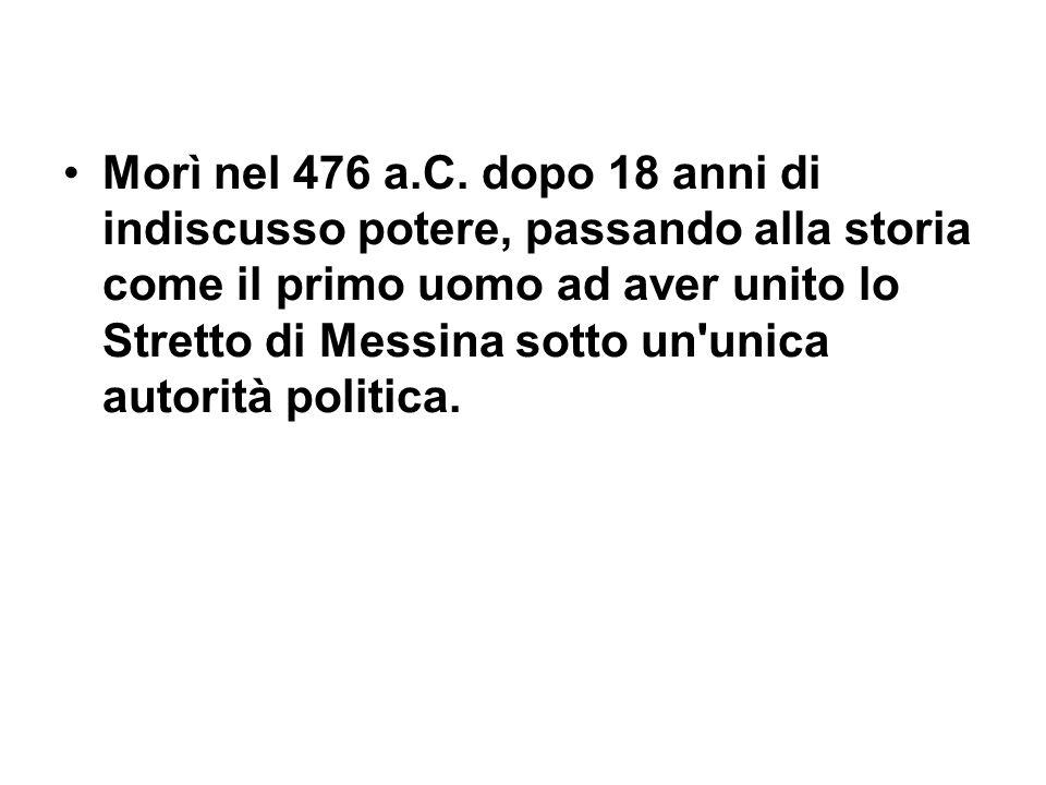 Morì nel 476 a.C. dopo 18 anni di indiscusso potere, passando alla storia come il primo uomo ad aver unito lo Stretto di Messina sotto un'unica autori