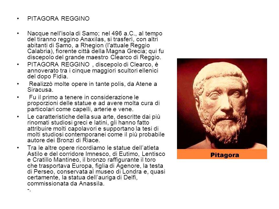 PITAGORA REGGINO Nacque nell'isola di Samo; nel 496 a.C., al tempo del tiranno reggino Anaxilas, si trasferì, con altri abitanti di Samo, a Rhegion (l