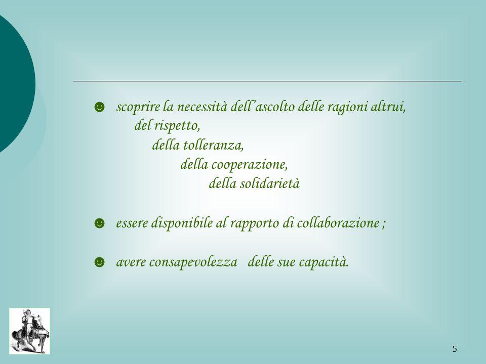 5 scoprire la necessità dell ascolto delle ragioni altrui, del rispetto, della tolleranza, della cooperazione, della solidarietà essere disponibile al rapporto di collaborazione ; avere consapevolezza delle sue capacità.