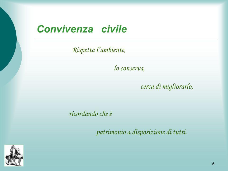 6 Convivenza civile R ispetta l ambiente, lo conserva, cerca di migliorarlo, ricordando che è patrimonio a disposizione di tutti.