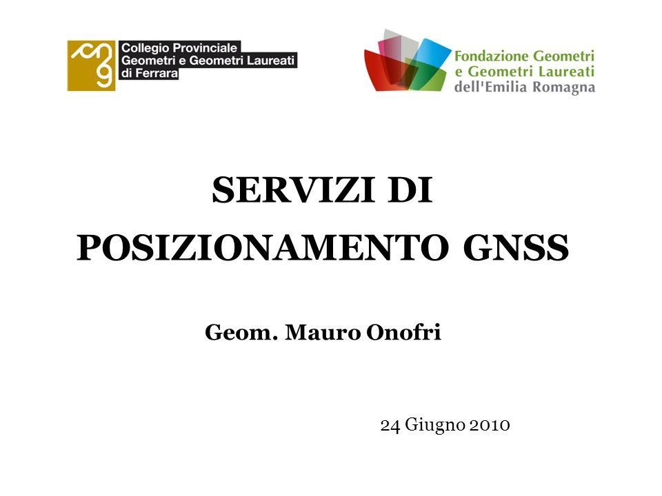 SERVIZI DI POSIZIONAMENTO GNSS 24 Giugno 2010 Geom. Mauro Onofri
