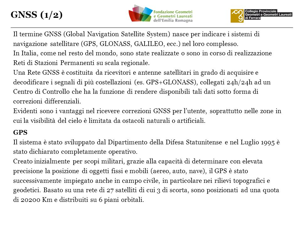 GNSS (1/2) Il termine GNSS (Global Navigation Satellite System) nasce per indicare i sistemi di navigazione satellitare (GPS, GLONASS, GALILEO, ecc.)