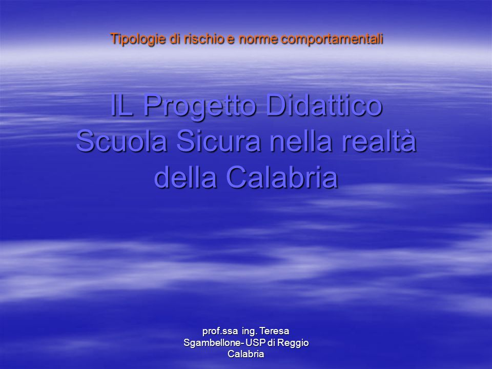 prof.ssa ing. Teresa Sgambellone- USP di Reggio Calabria Tipologie di rischio e norme comportamentali IL Progetto Didattico Scuola Sicura nella realtà