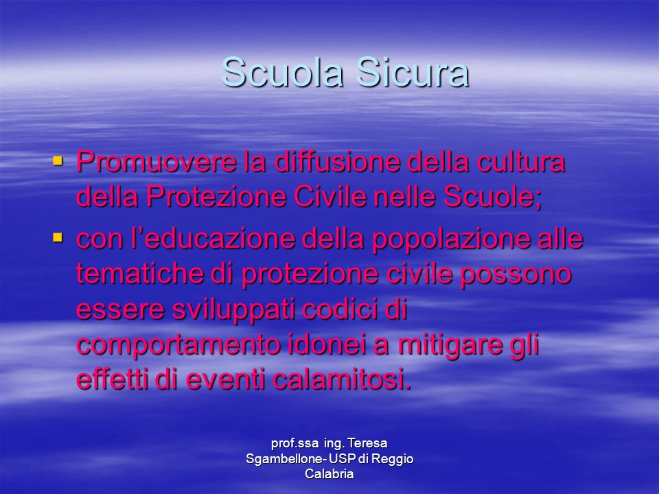 prof.ssa ing. Teresa Sgambellone- USP di Reggio Calabria Scuola Sicura Promuovere la diffusione della cultura della Protezione Civile nelle Scuole; Pr