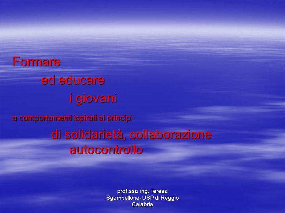 prof.ssa ing. Teresa Sgambellone- USP di Reggio Calabria Formare ed educare i giovani a comportamenti ispirati ai principi di solidarietà, collaborazi