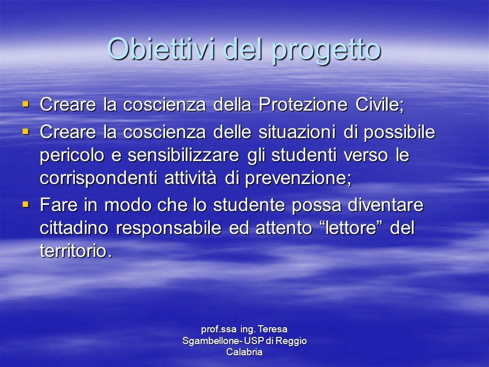 prof.ssa ing. Teresa Sgambellone- USP di Reggio Calabria Obiettivi del progetto Creare la coscienza della Protezione Civile; Creare la coscienza della