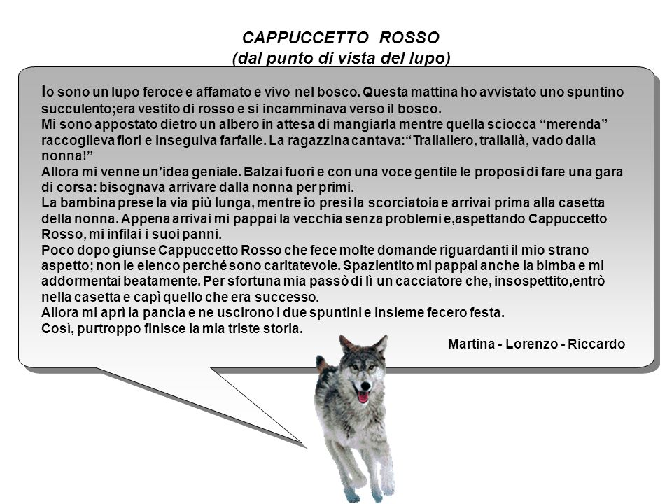 CAPPUCCETTO ROSSO (dal punto di vista del lupo) I o sono un lupo feroce e affamato e vivo nel bosco. Questa mattina ho avvistato uno spuntino succulen