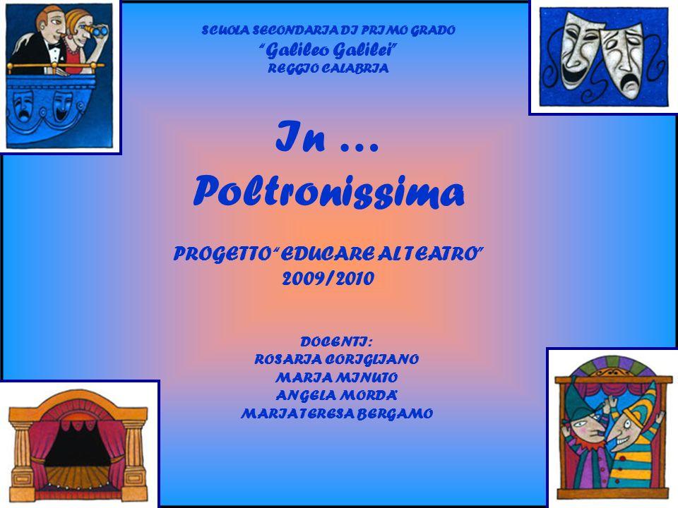 In … Poltronissima PROGETTO EDUCARE AL TEATRO 2009/2010 SCUOLA SECONDARIA DI PRIMO GRADO Galileo Galilei REGGIO CALABRIA DOCENTI: ROSARIA CORIGLIANO MARIA MINUTO ANGELA MORDA MARIA TERESA BERGAMO