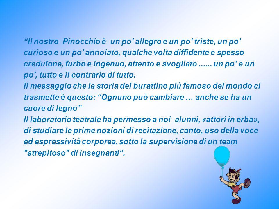 Il nostro Pinocchio è un po allegro e un po triste, un po curioso e un po annoiato, qualche volta diffidente e spesso credulone, furbo e ingenuo, attento e svogliato......