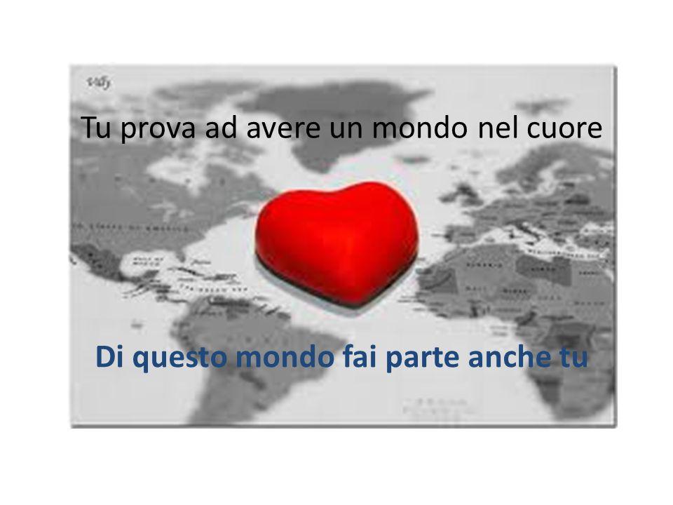 Tu prova ad avere un mondo nel cuore Di questo mondo fai parte anche tu