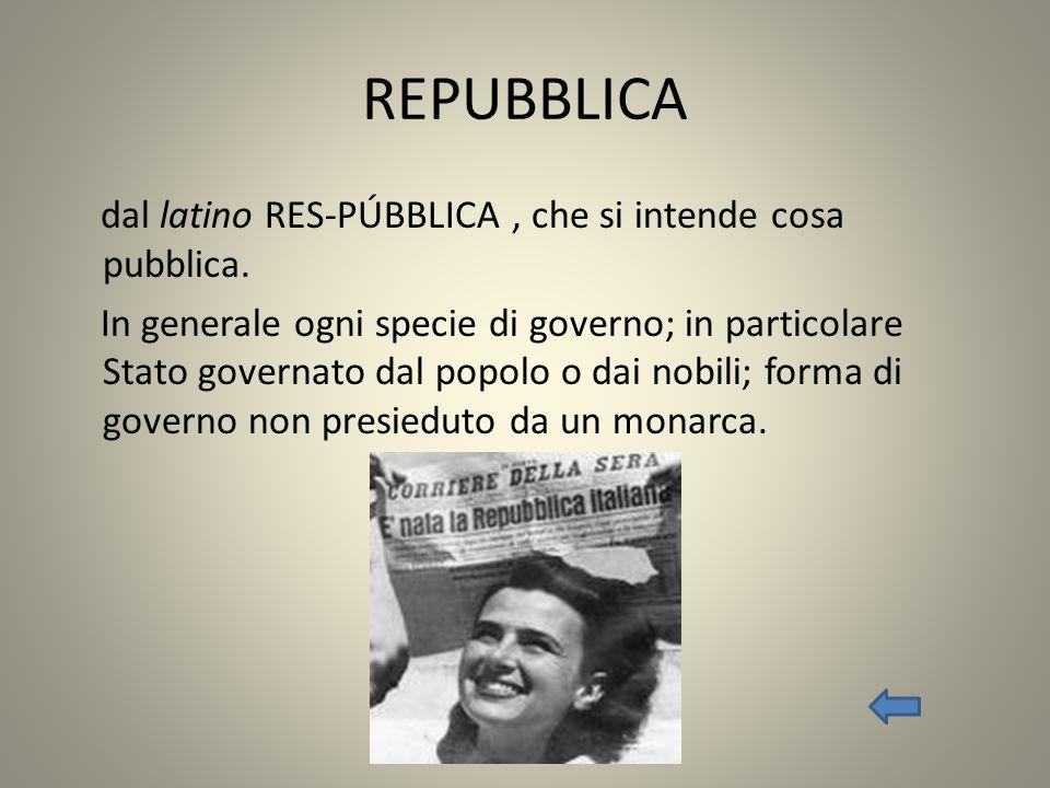 REPUBBLICA dal latino RES-PÚBBLICA, che si intende cosa pubblica. In generale ogni specie di governo; in particolare Stato governato dal popolo o dai