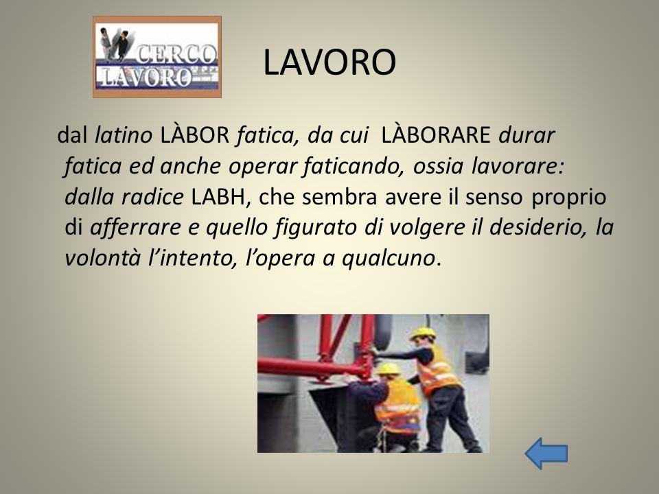 LAVORO dal latino LÀBOR fatica, da cui LÀBORARE durar fatica ed anche operar faticando, ossia lavorare: dalla radice LABH, che sembra avere il senso p