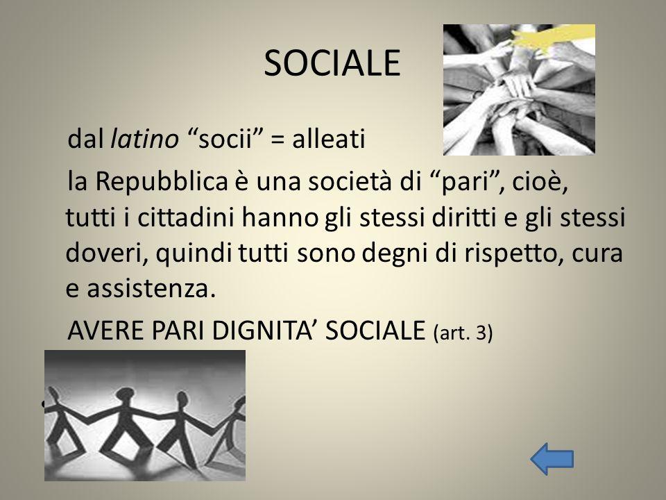 SOCIALE dal latino socii = alleati la Repubblica è una società di pari, cioè, tutti i cittadini hanno gli stessi diritti e gli stessi doveri, quindi t