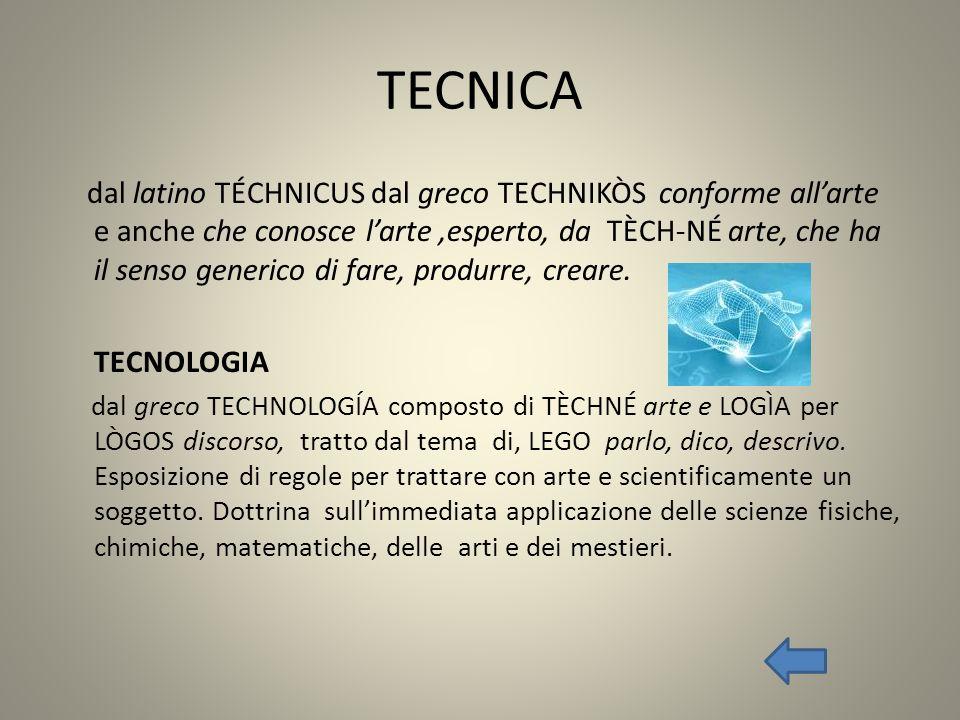 TECNICA dal latino TÉCHNICUS dal greco TECHNIKÒS conforme allarte e anche che conosce larte,esperto, da TÈCH-NÉ arte, che ha il senso generico di fare