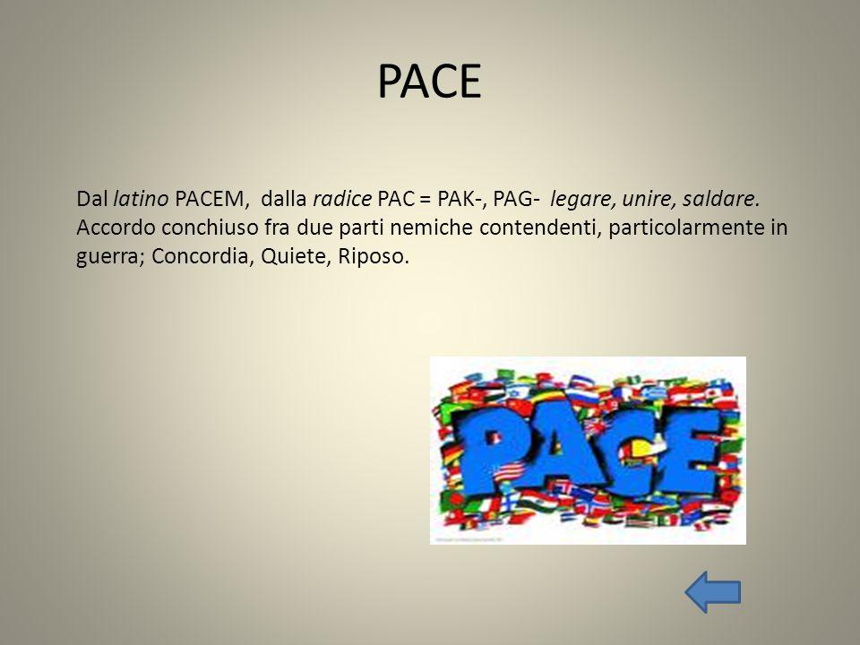 PACE Dal latino PACEM, dalla radice PAC = PAK-, PAG- legare, unire, saldare. Accordo conchiuso fra due parti nemiche contendenti, particolarmente in g