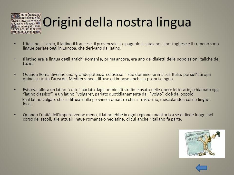 Origini della nostra lingua Litaliano, il sardo, il ladino,il francese, il provenzale, lo spagnolo,il catalano, il portoghese e il rumeno sono lingue