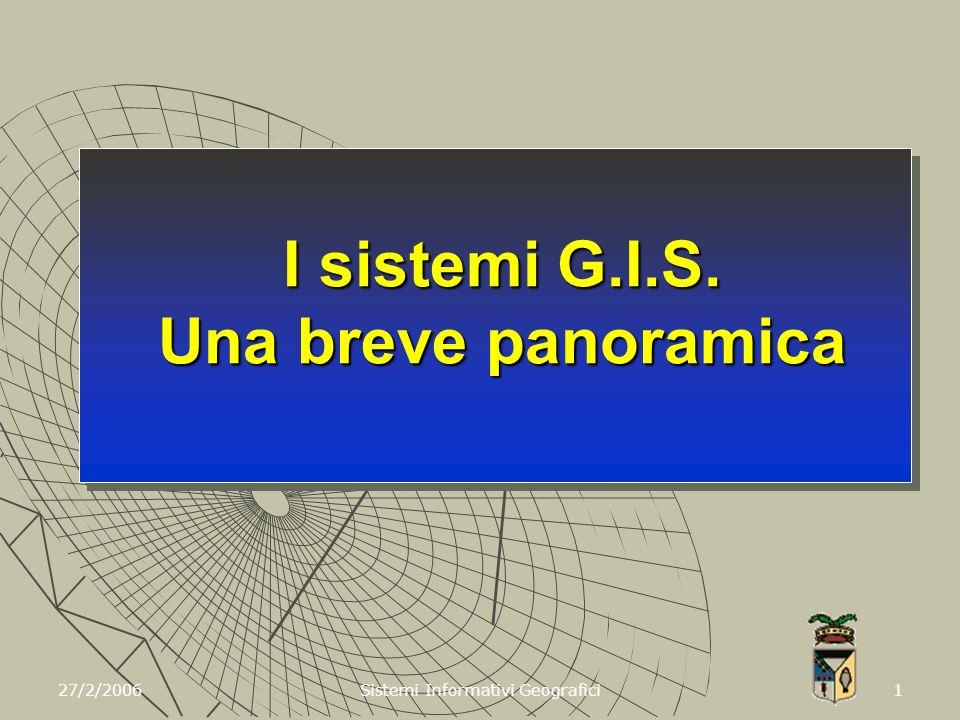 27/2/2006 Sistemi Informativi Geografici 1 I sistemi G.I.S. Una breve panoramica