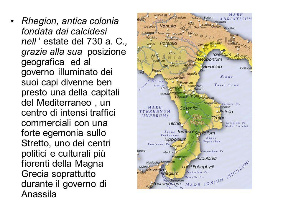 Rhegion, antica colonia fondata dai calcidesi nell estate del 730 a. C., grazie alla sua posizione geografica ed al governo illuminato dei suoi capi d